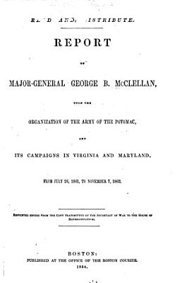 Report of Major General George B  McClellan  Upon the Organization of the Army of the Potomac  and Its Campaigns in Virginia and Maryland  from July 26  1861  to November 7  1862 PDF