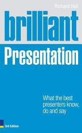 Brilliant Presentation 3e: What the best presenters know, do and say, Edition 3