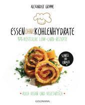 Essen ohne Kohlenhydrate: 55 köstliche Low-Carb-Rezepte - Schnell und einfach - Auch vegan und vegetarisch - -