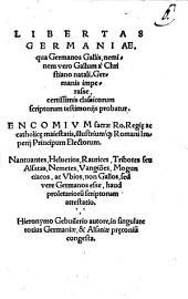 LIBERTAS GERMANIAE. qua Germanos Gallis, neminem vero Gallum a Christiano natali, Germanis imperasse, certissimis classicorum scriptorum testimonijs probatur. ENCOMIVM sacrae Ro. Regi[a]e ac catholic[a]e maiestatis, illustriumq[ue] Romani Imperij Principum Electorum. Nantuantes, Heluetios, Raurices, Tribotes seu Alsatas, Nemetes, Vangio[n]es, Mogunciacos, ac Vbios, non Gallos, sed vere Germanos esse, haud proletarioru[m] scriptorum attestatio