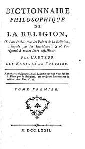 Dictionnaire philosophique de la Religion: où l'on établit tous les points de la Religion, attaqués par les Incrédules, et ou l'on répond à toutes leurs objections, Volume1