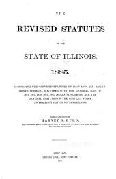"""The Revised Statutes of the State of Illinois, 1885: Comprising the """"Revised Statutes of 1874,"""" and All Amendments Thereto, Together with the General Acts of 1875, 1877, 1879, 1881, 1882, 1883, and 1885, Being All the General Statutes of the State, in Force on the First Day of September, 1885"""
