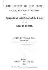 The Liberty of the Press, Speech, and Public Worship: Being Commentaries on the Liberty of the Subject and the Laws of England