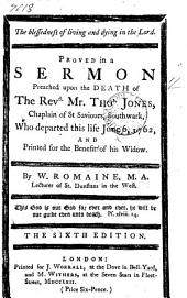 The Blessedness of Living and Dying in the Lord: Proved in a Sermon Preached Upon the Death of the Revd. Mr. Thos. Jones, ... who Departed this Life June 6, 1762, ... By W. Romaine, ...