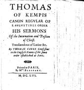 Thomas of Kempis ... his Sermons of the Incarnation and Passion of Christ. Translated out of Latine &c. by T. Carre