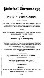 A Political Dictionary; Or, Pocket Companion Chiefly Designed for the Use of Members of Parliament, Whigs, Tories, Loyalists, Magistrates, Clergymen, Half-pay Officers, Worshipful Alderman and Reviewers; Being an Illustration and Commentary on All Words, Phrases and Proper Names in the Vocabulary of Corruption...with Biographical Illustrations from the Lives of the Most Celebrated Corruptionists in Church and State