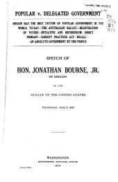 Popular V. Delegated Government: Speech of Hon. Jonathan Bourne, Jr., of Oregon, in the Senate of the United States, Thursday, May 5, 1910