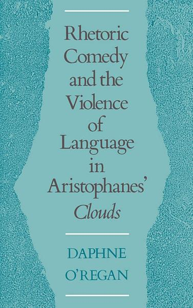 Rhetoric Comedy And The Violence Of Language In Aristophanes Clouds