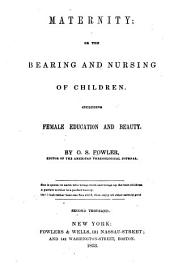 Maternity, Or, The Bearing and Nursing of Children: Including Female Education and Beauty