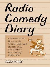 Radio Comedy Diary: A Researcher's Guide to the Actual Jokes and Quotes of the Top Comedy Programs of 1947–1950