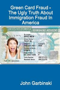 Green Card Fraud   The Ugly Truth About Immigration Fraud In America Book