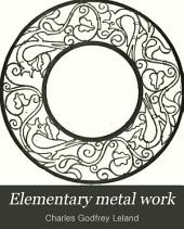 Elementary Metal Work: A Practical Manual for Amateurs and for Use in Schools