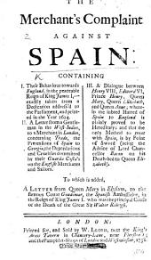 The Merchant's Complaint Against Spain: Containing I. Their Behaviour Towards England, in the Reign of James I., ... Taken from a Dedication Address'd to the Parliament ... in the Year 1624. II. A Letter from a Gentleman in the West-Indies ... Concerning Trade, the Pretensions of Spain to Georgia ... III. A Dialogue Between Henry VIII., Edward VI., ... Queen Mary, Queen Elizabeth, and Queen Anne; Wherein the ... Hatred of Spain to England is Proved to be Hereditary ... To which is Added a Letter from Queen Mary in Elysium to Count Gondomar, Etc
