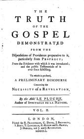 The Truth of the Gospel Demonstrated: From the Dispensations of Providence Preparative to It, Particularly from Prophecy; : from the Evidence with which it was Introduced, and the Public Testimonials of it Ever Since Subsisting : to which is Prefixed, A Preliminary Discourse Concerning the Necessity of a Revelation, Volume 2