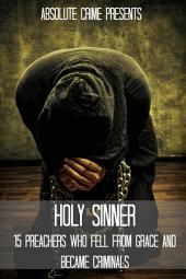 Holy Sinner: 15 Preachers Who Fell From Grace and Became Criminals