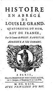 Histoire en abrégé de Louis le Grand, quatorzième du nom, roi de France, par le comte de Bussy-Rabutin, adressée à ses enfants