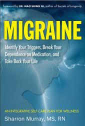 Migraine: Identify Your Triggers, Break Your Dependence on Medication, Take Back Your Life: An Integrative Self-Care Plan for Wellness