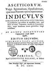 Asceticorum, vulgo spiritualium, opusculorum quae inter Patrum opera reperiuntur indiculus... Ab asceta benedictino Congregationis Sancti Mauri digestus. Editio secunda, fere media parte auctior...