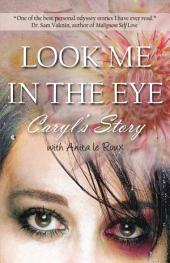 Look Me in the Eye: Caryl's Story About Overcoming Childhood Abuse, Abandonment Issues, Love Addiction, Spouses with Narcissistic Personality Disorder (NPD) and Domestic Violence