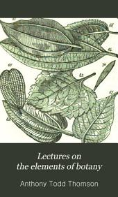 Lectures on the Elements of Botany: Part I. Containing the Descriptive Anatomy of Those Organs, on which the Growth and Preservation of the Vegetable Depend, Part 1