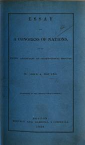 Essay on a Congress of Nations, for the pacific adjustment of international disputes. By John A. Bolles