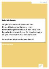 Möglichkeiten und Probleme der Diversifikation im Rahmen einer Finanzierungskonstruktion mit Hilfe von Fremdwährungsdarlehen für Kreditkunden im gehobenen Privatkundengeschäft: Dargestellt am Beispiel der Dresdner Bank AG