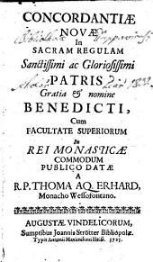 Concordantiae Novae In Secrum Regulam Sanctissimi ac Gloriosissimi Patris Gratia et nomine Benedicti, Cum Facultate Superiorum In Rei Monasticae Commodum Publico Datae