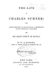 The Life of Charles Sumner: With Choice Specimens of His Eloquence, a Delineation of His Oratorical Character and His Great Speech on Kansas