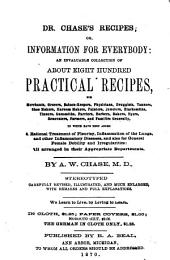 Dr. Chase's Recipes, Or, Information for Everybody: An Invaluable Collection of about Eight Hundred Practical Recipes for Merchants, Grocers, Saloon-keepers, Physicians, Druggists, Tanners, Shoe Makers, Harness Makers, Painters, Jewelers, Blacksmiths, Tinners, Gunsmiths, Farriers, Barbers, Bakers, Dyers, Renovators, Farmers, and Families Generally : to which Have Been Added a Rational Treatment of Pleurisy, Inflammation of the Lungs, and Other Inflammatory Diseases, and Also for General Female Debility and Irregularities : All Arranged in Their Appropriate Departments