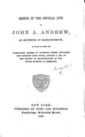 Sketch of the Official Life of John A. Andrew, as Governor of Massachusetts, etc. [With a portrait.]