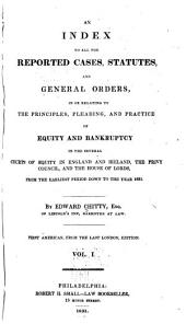 An Index to All the Reported Cases, Statutes and General Orders: In Or Relating to the Principles, Pleading, and Practice of Equity and Bankruptcy in the Several Courts of Equity in England and Ireland, the Privy Council and the House of Lords, from the Earliest Period Down to the Year 1831, Volume 1