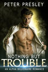 Nothing But Trouble: An Alpha Billionaire Romance