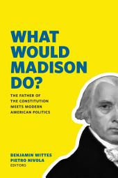 What Would Madison Do?: The Father of the Constitution Meets Modern American Politics