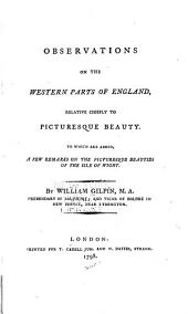 Observations on the Western Parts of England: Relative Chiefly to Picturesque Beauty; to which are Added, a Few Remarks on the Picturesque Beauties of the Isle of Wight, Volume 6