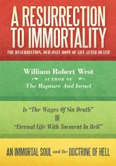 A Resurrection to Immortality: The Resurrection, Our Only Hope of Life After Death