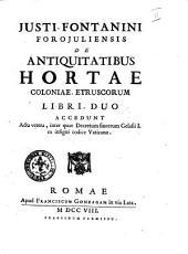 Justi Fontanini ... De antiquitatibus Hortae coloniae Etruscorum libri duo accedunt acta vetera ..