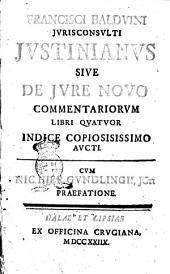 Francisci Balduini jurisconsulti Justinianus siue de jure nouo commentariorum libri quatuor indice copiosissimo aucti. Cum Nic.Hier.Gundlingii, JCn Praefatione