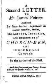 A second letter to mr. James Peirce: occasioned by some farther reflections in another pamphlet, intitled, The loyalty, integrity and ingenuity of church-men, and dissenters compar'd, by the author of the first