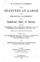 The Statutes at Large of the Provisional Government of the Confederate States of America  from the Institution of the Government  February 8  1861  to Its Termination  February 18  1862  Inclusive PDF