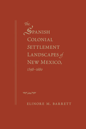 The Spanish Colonial Settlement Landscapes of New Mexico  1598 1680 PDF