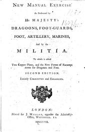 New Manual Exercise as performed by His Majesty's Dragoons, Foot-Guards, Foot, Artillery, Marines, and by the Militia ... Second edition, entirely corrected and enlarged. [With plates.]