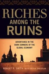 Riches Among the Ruins: Adventures in the Dark Corners of the Global Economy