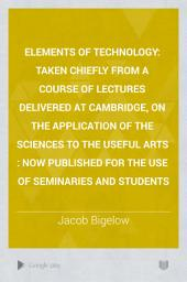 Elements of Technology: Taken Chiefly from a Course of Lectures Delivered at Cambridge, on the Application of the Sciences to the Useful Arts : Now Published for the Use of Seminaries and Students