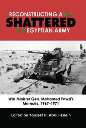 Reconstructing a Shattered Egyptian Army (1967 to 1971): War Minister Gen. Mohamad Fawzi's Memoirs, 1967Ð1971
