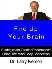 Fire Up Your Brain!: Strategies for Creating Greater Mental Performance