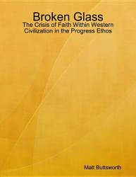 Broken Glass The Crisis Of Faith Within Western Civilization In The Progress Ethos Book PDF