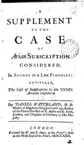 A Supplement to the Case of Arian Subscription Considered: In Answer to a Late Pamphlet: Entituled, The Case of Subscription to the XXXIX Articles Considered, Volume 2