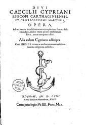Divi Cæciliii Cypriani episcopi carthaginensis opera ... summa fide emendata, addito etiam V epistolarum libro, antea nnnquam edito: alia eidem Cypriano adscripta
