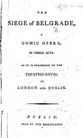 The Siege of Belgrade, a Comic Opera, in Three Acts, Etc. [By J. Cobb.]
