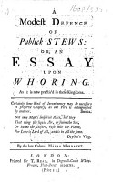 A modest defence of public stews  or  An essay upon whoring  As it is now practis d in these kingdoms     By the late Colonel Harry Mordaunt   Attributed to Bernard de Mandeville and also to George Ogle   PDF